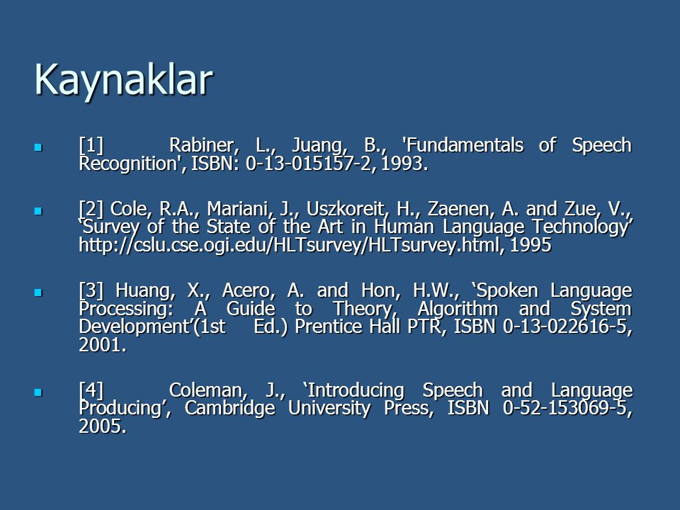 Kaynaklar [1] Rabiner, L., Juang, B., Fundamentals of Speech Recognition , ISBN: 0-13-015157-2, 1993.